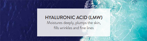 Hyaluronic Acid: Mositurises deeply, plumps the skin, fills wrinkles and fine lines